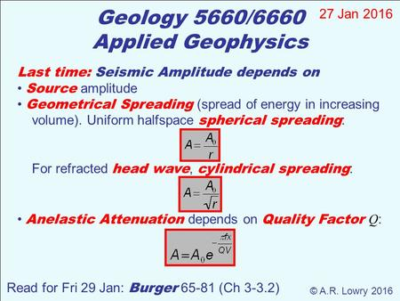 Geology 5660/6660 Applied Geophysics 27 Jan 2016 © A.R. Lowry 2016 Read for Fri 29 Jan: Burger 65-81 (Ch 3-3.2) Last time: Seismic Amplitude depends on.