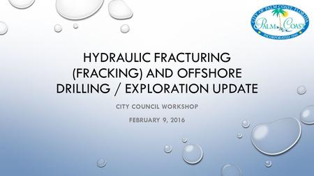 HYDRAULIC FRACTURING (FRACKING) AND OFFSHORE DRILLING / EXPLORATION UPDATE CITY COUNCIL WORKSHOP FEBRUARY 9, 2016.