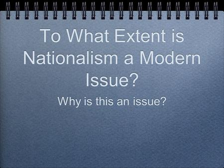 To What Extent is Nationalism a Modern Issue? Why is this an issue?