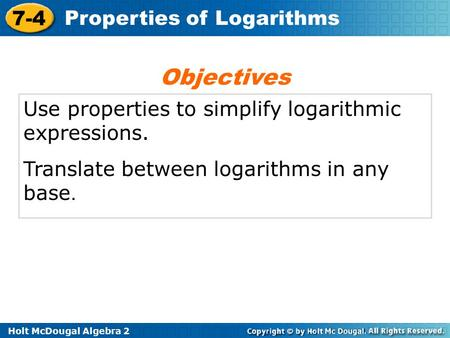 Holt McDougal Algebra 2 7-4 Properties of Logarithms Use properties to simplify logarithmic expressions. Translate between logarithms in any base. Objectives.