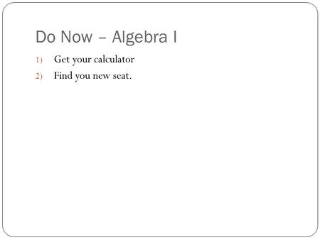 Do Now – Algebra I 1) Get your calculator 2) Find you new seat.