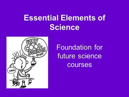 Essential Elements of Science Foundation for future science courses.