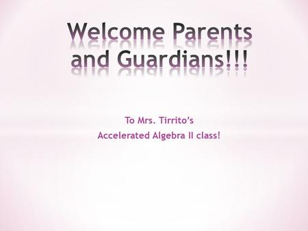 To Mrs. Tirrito's Accelerated Algebra II class!. What you need for Class!! 1) A binder or a flexi notebook (by Mead) and a folder 2) Calculator – not.