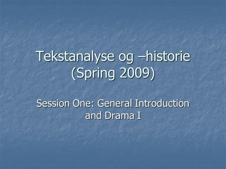Tekstanalyse og –historie (Spring 2009) Session One: General Introduction and Drama I.