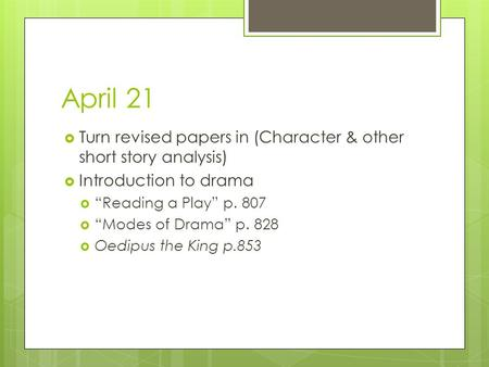 "April 21  Turn revised papers in (Character & other short story analysis)  Introduction to drama  ""Reading a Play"" p. 807  ""Modes of Drama"" p. 828."