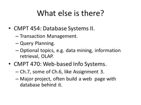 What else is there? CMPT 454: Database Systems II. – Transaction Management. – Query Planning. – Optional topics, e.g. data mining, information retrieval,