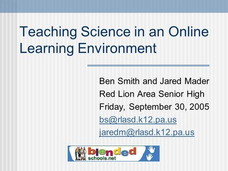 Teaching Science in an Online Learning Environment Ben Smith and Jared Mader Red Lion Area Senior High Friday, September 30, 2005