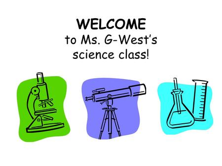WELCOME to Ms. G-West's science class!. A little bit about me This is my 14 th year teaching science (13 th year at LMS) Received my BA in Biology at.