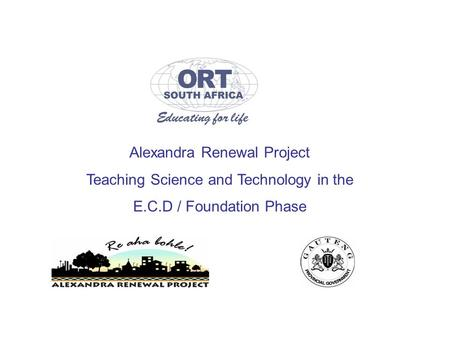 Alexandra Renewal Project Teaching Science and Technology in the E.C.D / Foundation Phase.