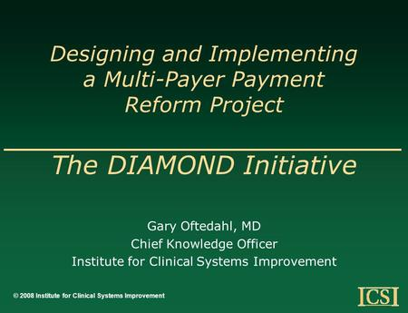 Designing and Implementing a Multi-Payer Payment Reform Project The DIAMOND Initiative Gary Oftedahl, MD Chief Knowledge Officer Institute for Clinical.
