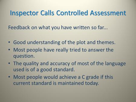 Inspector Calls Controlled Assessment Feedback on what you have written so far... Good understanding of the plot and themes. Most people have really tried.