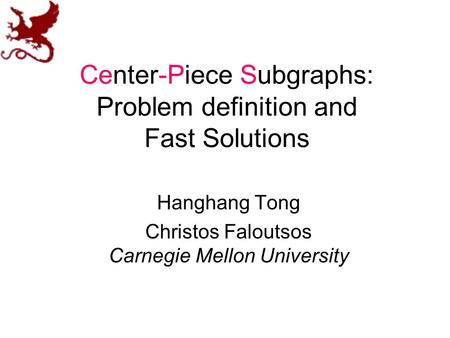 Center-Piece Subgraphs: Problem definition and Fast Solutions Hanghang Tong Christos Faloutsos Carnegie Mellon University.