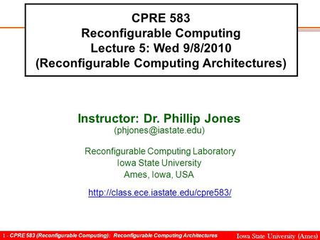 1 - CPRE 583 (Reconfigurable Computing): Reconfigurable Computing Architectures Iowa State University (Ames) CPRE 583 Reconfigurable Computing Lecture.