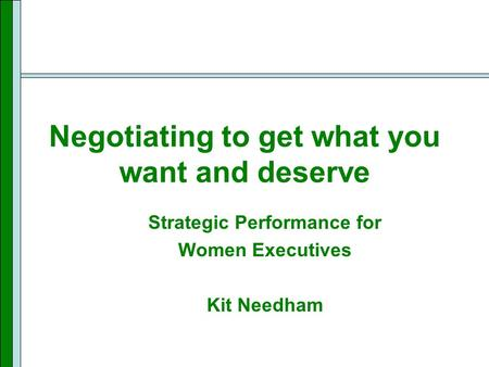Negotiating to get what you want and deserve Strategic Performance for Women Executives Kit Needham.