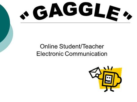 "Online Student/Teacher Electronic Communication. ""Gaggle""  In-house student email accounts  Safe & secure communication – monitored 24/7 by ""Gaggle"""