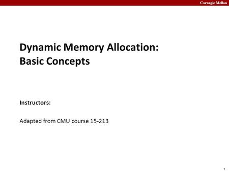 Carnegie Mellon 1 Dynamic Memory Allocation: Basic Concepts Instructors: Adapted from CMU course 15-213.