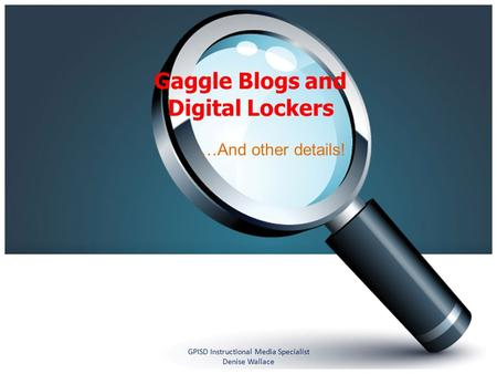 Gaggle Blogs and Digital Lockers …And other details! GPISD Instructional Media Specialist Denise Wallace.
