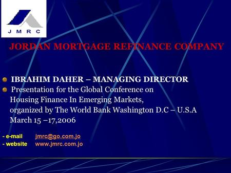 JORDAN MORTGAGE REFINANCE COMPANY IBRAHIM DAHER – MANAGING DIRECTOR Presentation for the Global Conference on Housing Finance In Emerging Markets, organized.