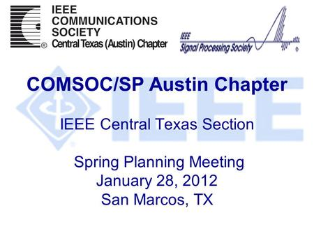 COMSOC/SP Austin Chapter IEEE Central Texas Section Spring Planning Meeting January 28, 2012 San Marcos, TX.