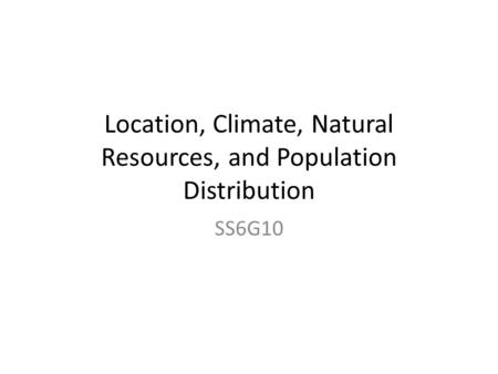Location, Climate, Natural Resources, and Population Distribution SS6G10.