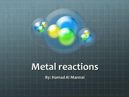 Metal reactions By: Hamad Al Mannai. What are Metals A metal is a chemical element that is a good conductor of both electricity and heat and forms cations.