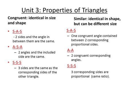 Unit 3: Properties of Triangles Congruent: identical in size and shape S-A-S - 2 sides and the angle in between them are the same. A-S-A – 2 angles and.