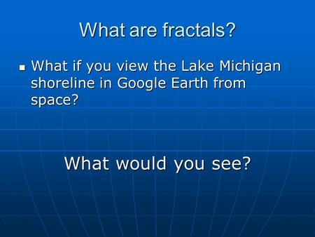 What are fractals? What if you view the Lake Michigan shoreline in Google Earth from space? What if you view the Lake Michigan shoreline in Google Earth.