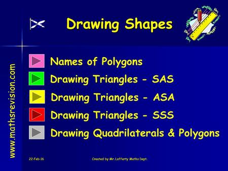 22-Feb-16Created by Mr. Lafferty Maths Dept. Names of Polygons Drawing Triangles - SAS Drawing Shapes www.mathsrevision.com Drawing Triangles - ASA Drawing.