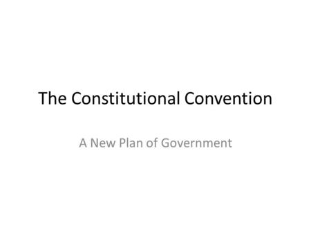 The Constitutional Convention A New Plan of Government.