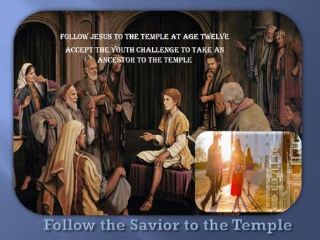 "Follow Jesus to the Temple: Take an ancestor or ""cousin"" at age 12 ""But how are they to become saviors on Mount Zion? By building their temples, erecting."