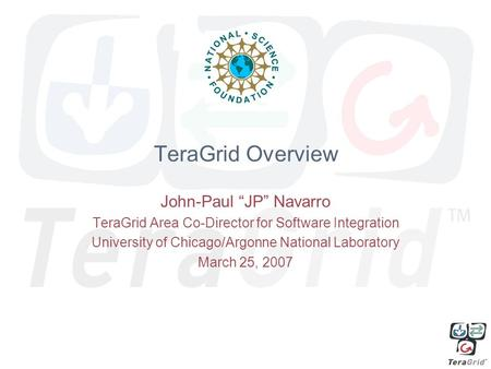 "TeraGrid Overview John-Paul ""JP"" Navarro TeraGrid Area Co-Director for Software Integration University of Chicago/Argonne National Laboratory March 25,"