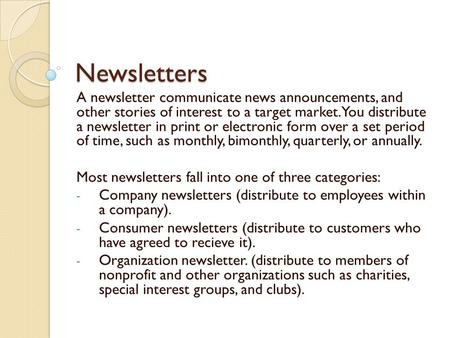 Newsletters A newsletter communicate news announcements, and other stories of interest to a target market. You distribute a newsletter in print or electronic.