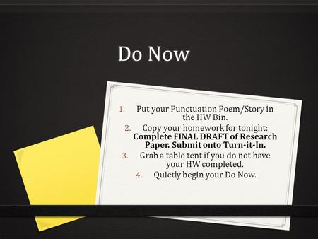Do Now 1. Put your Punctuation Poem/Story in the HW Bin. 2. Copy your homework for tonight: Complete FINAL DRAFT of Research Paper. Submit onto Turn-it-In.