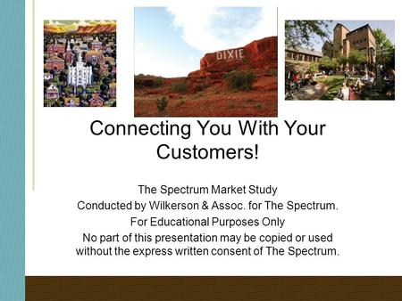 Connecting You With Your Customers! The Spectrum Market Study Conducted by Wilkerson & Assoc. for The Spectrum. For Educational Purposes Only No part of.