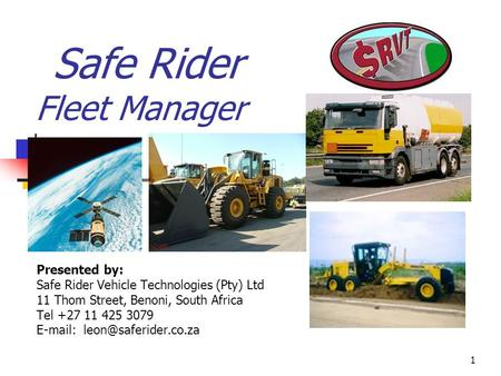 1 Safe Rider Fleet Manager Presented by: Safe Rider Vehicle Technologies (Pty) Ltd 11 Thom Street, Benoni, South Africa Tel +27 11 425 3079