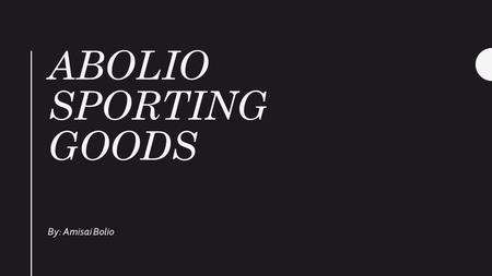 ABOLIO SPORTING GOODS By: Amisai Bolio. Why Sporting Goods? Family Affordable Prices Something new Sports fan.