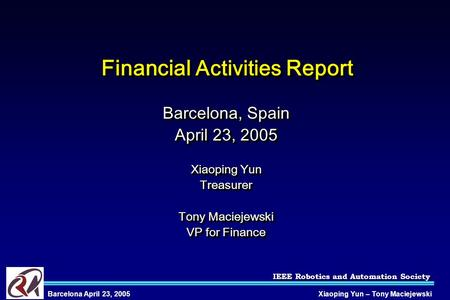 IEEE Robotics and Automation Society Xiaoping Yun – Tony MaciejewskiBarcelona April 23, 2005 Financial Activities Report Barcelona, Spain April 23, 2005.