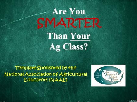 Are You Than Your Ag Class? Are You SMARTER Than Your Ag Class? Template Sponsored by the National Association of Agricultural Educators (NAAE)
