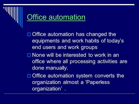 Office automation  Office automation has changed the equipments and work habits of today's end users and work groups  None will be interested to work.