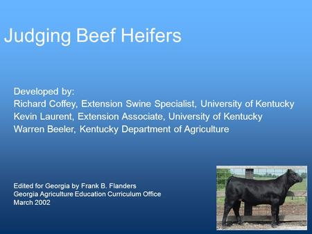 Judging Beef Heifers Developed by: Richard Coffey, Extension Swine Specialist, University of Kentucky Kevin Laurent, Extension Associate, University of.