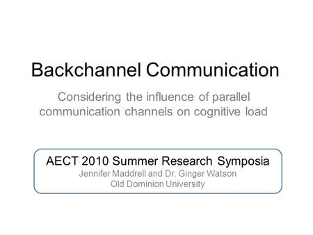 Backchannel Communication Considering the influence of parallel communication channels on cognitive load AECT 2010 Summer Research Symposia Jennifer Maddrell.