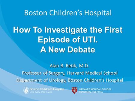 Boston Children's Hospital Alan B. Retik, M.D. Professor of Surgery, Harvard Medical School Department of Urology, Boston Children's Hospital How To Investigate.