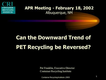 Container Recycling Institute c 2003 1 APR Meeting - February 18, 2002 Albuquerque, NM Can the Downward Trend of PET Recycling be Reversed? CONTAINER RECYCLING.