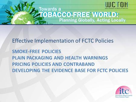 SMOKE-FREE POLICIES PLAIN PACKAGING AND HEALTH WARNINGS PRICING POLICIES AND CONTRABAND DEVELOPING THE EVIDENCE BASE FOR FCTC POLICIES Effective Implementation.