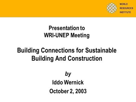 Presentation to WRI-UNEP Meeting Building Connections for Sustainable Building And Construction by Iddo Wernick October 2, 2003.