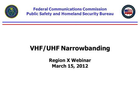 VHF/UHF Narrowbanding Region X Webinar March 15, 2012 Federal Communications Commission Public Safety and Homeland Security Bureau.