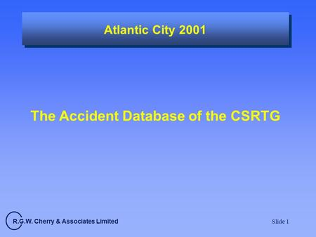 R.G.W. Cherry & Associates Limited Slide 1 Atlantic City 2001 The Accident Database of the CSRTG.