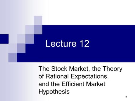 1 Lecture 12 The Stock Market, the Theory of Rational Expectations, and the Efficient Market Hypothesis.