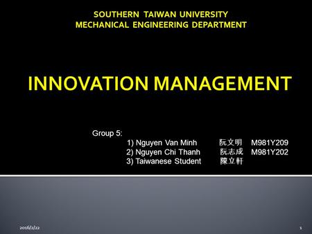 SOUTHERN TAIWAN UNIVERSITY MECHANICAL ENGINEERING DEPARTMENT Group 5: 1) Nguyen Van Minh 阮文明 M981Y209 2) Nguyen Chi Thanh 阮志成 M981Y202 3) Taiwanese Student.