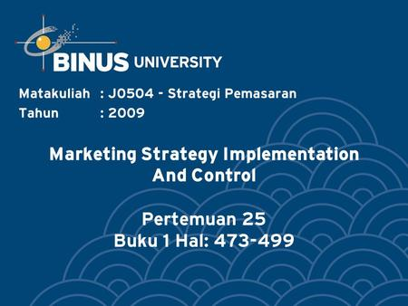 Marketing Strategy Implementation And Control Pertemuan 25 Buku 1 Hal: 473-499 Matakuliah: J0504 - Strategi Pemasaran Tahun: 2009.